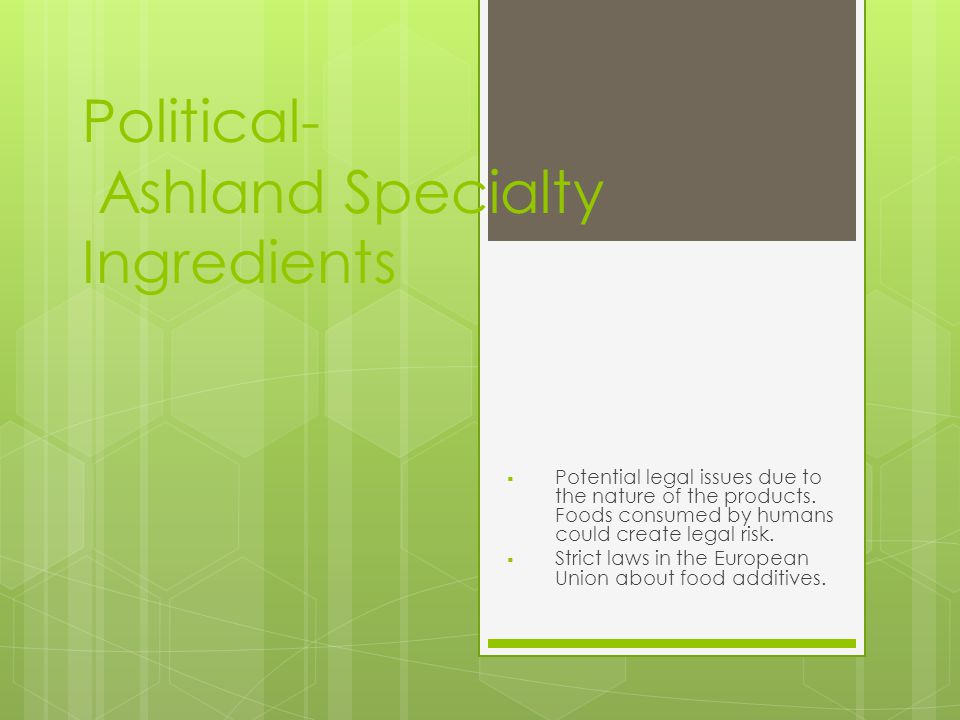 Political- Ashland Specialty Ingredients  Potential legal issues due to the nature of the products.