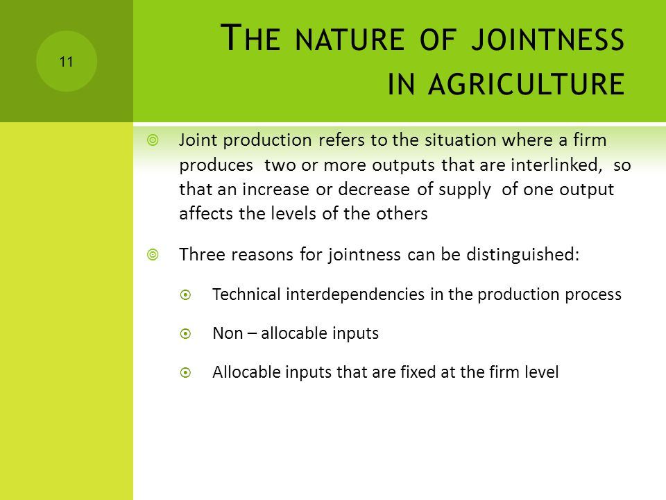 T HE NATURE OF JOINTNESS IN AGRICULTURE  Joint production refers to the situation where a firm produces two or more outputs that are interlinked, so that an increase or decrease of supply of one output affects the levels of the others  Three reasons for jointness can be distinguished:  Technical interdependencies in the production process  Non – allocable inputs  Allocable inputs that are fixed at the firm level 11
