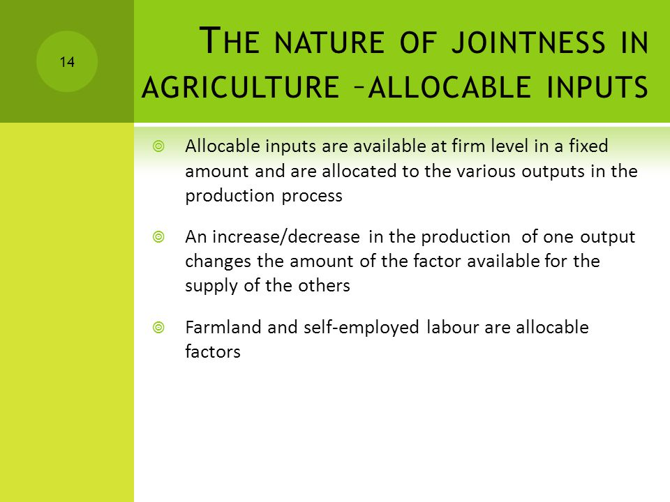 T HE NATURE OF JOINTNESS IN AGRICULTURE – ALLOCABLE INPUTS  Allocable inputs are available at firm level in a fixed amount and are allocated to the various outputs in the production process  An increase/decrease in the production of one output changes the amount of the factor available for the supply of the others  Farmland and self-employed labour are allocable factors 14