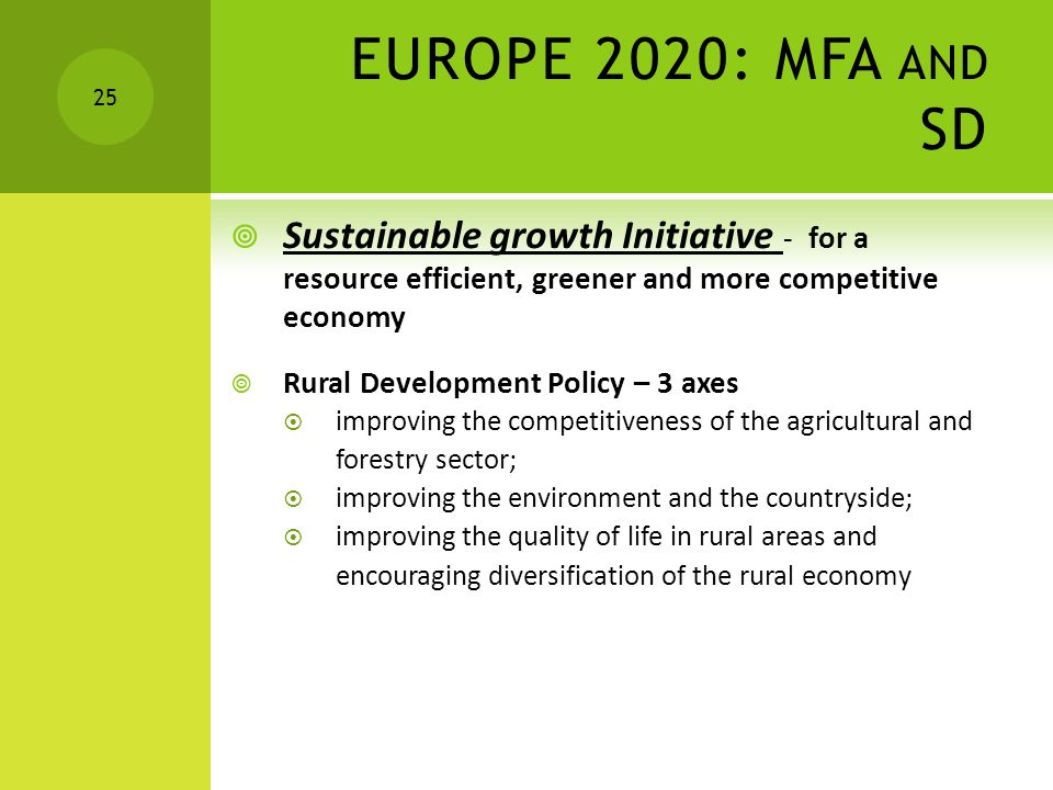 EUROPE 2020: MFA AND SD  Sustainable growth Initiative - for a resource efficient, greener and more competitive economy  Rural Development Policy – 3 axes  improving the competitiveness of the agricultural and forestry sector;  improving the environment and the countryside;  improving the quality of life in rural areas and encouraging diversification of the rural economy 25