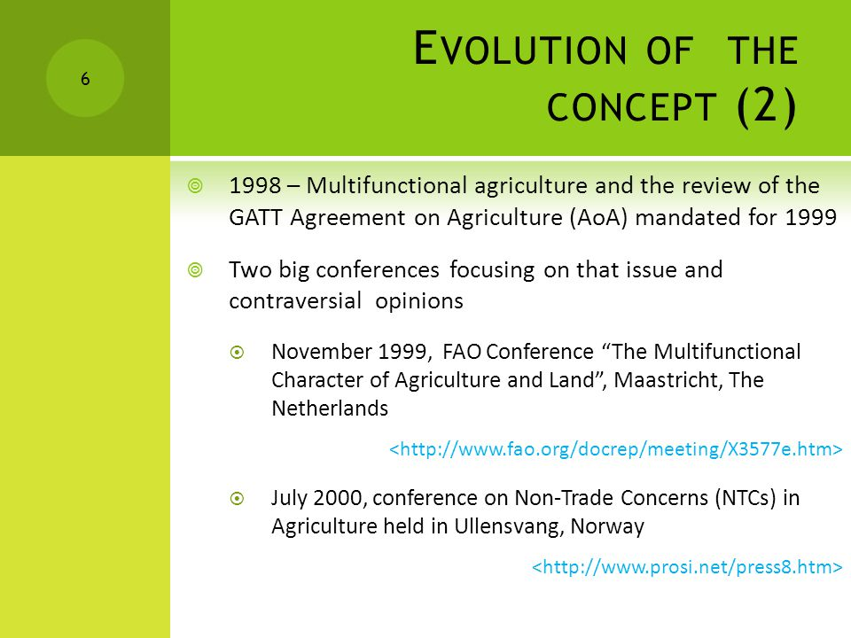 E VOLUTION OF THE CONCEPT (2)  1998 – Multifunctional agriculture and the review of the GATT Agreement on Agriculture (AoA) mandated for 1999  Two big conferences focusing on that issue and contraversial opinions  November 1999, FAO Conference The Multifunctional Character of Agriculture and Land , Maastricht, The Netherlands  July 2000, conference on Non-Trade Concerns (NTCs) in Agriculture held in Ullensvang, Norway 6