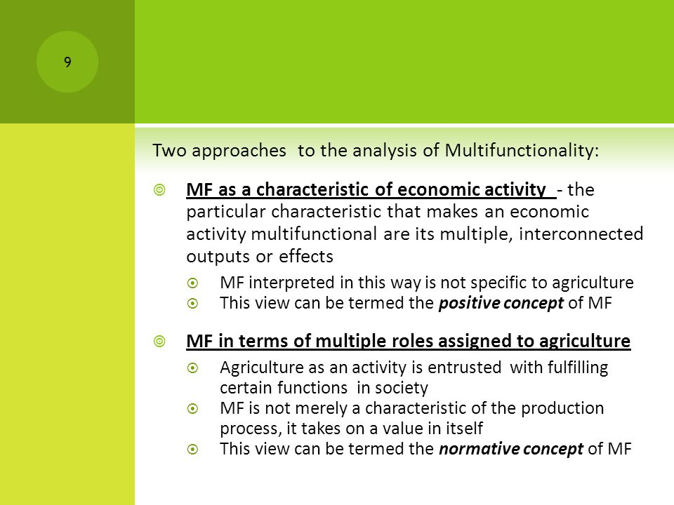 P OSITIVISTIC / ACTIVITY ORIENTED / ANALYTICAL CONCEPT : OECD  Multifunctionality, or multifunctional agriculture are terms used to indicate generally that agriculture can produce various non-commodity outputs in addition to food  The working definition of multifunctionality used by the OECD associates multifunctionality with particular characteristics of the agricultural production process and its outputs:  the existence of multiple commodity and non-commodity outputs that are jointly produced by agriculture  that some of the non-commodity outputs may exhibit the characteristics of externalities or public goods, such that markets for these goods function poorly or are non-existent OECD, 2001 10