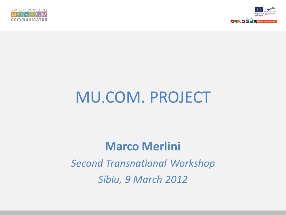 MU.COM. PROJECT Marco Merlini Second Transnational Workshop Sibiu, 9 March 2012