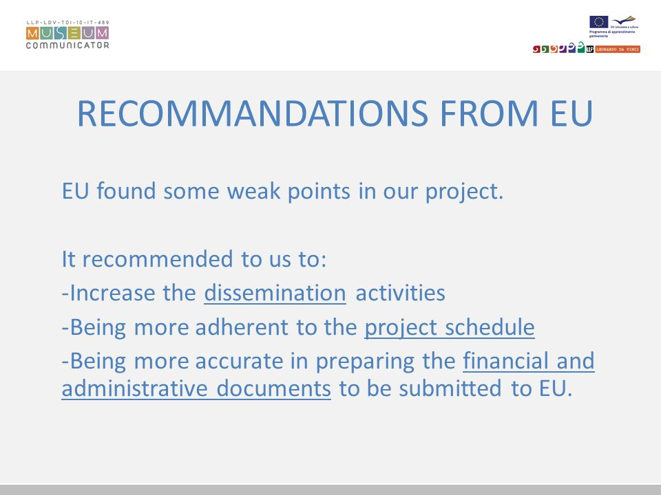RECOMMANDATIONS FROM EU Special attention has to be paid to the following: - Provide always a translation into English of each kind of financial document (such as invoices, contracts, documents proving the payment of collaborators); - Indicate always the exchange rate when payments are done in other that EUROS; - Provide accurate declarations for the staff costs.