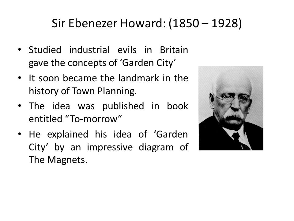 Sir Ebenezer Howard: (1850 – 1928) Studied industrial evils in Britain gave the concepts of 'Garden City' It soon became the landmark in the history of Town Planning.