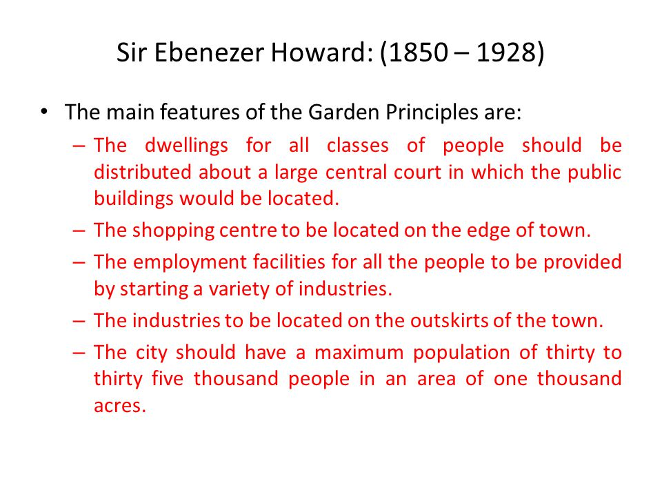 Sir Ebenezer Howard: (1850 – 1928) The main features of the Garden Principles are: – The dwellings for all classes of people should be distributed about a large central court in which the public buildings would be located.