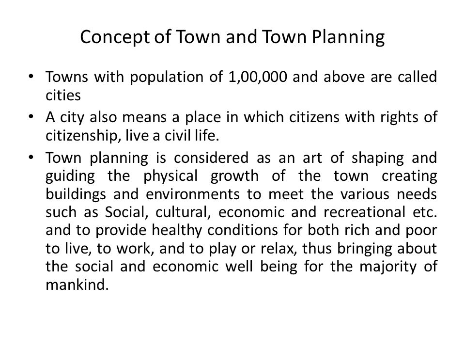 Concept of Town and Town Planning Towns with population of 1,00,000 and above are called cities A city also means a place in which citizens with rights of citizenship, live a civil life.