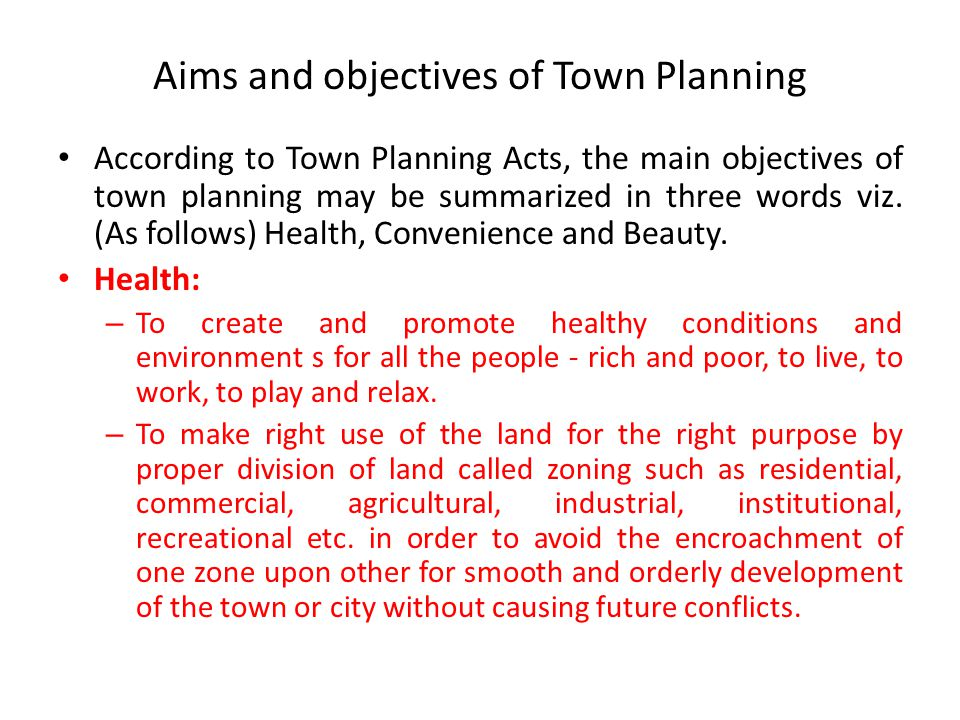 Aims and objectives of Town Planning According to Town Planning Acts, the main objectives of town planning may be summarized in three words viz.
