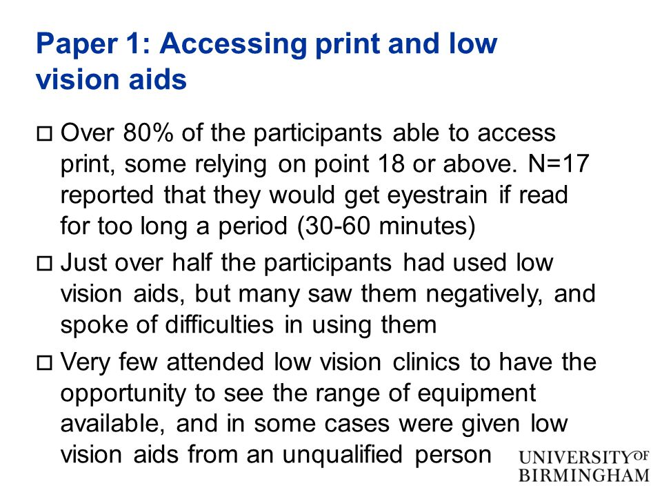Paper 1: Accessing print and low vision aids  Over 80% of the participants able to access print, some relying on point 18 or above.