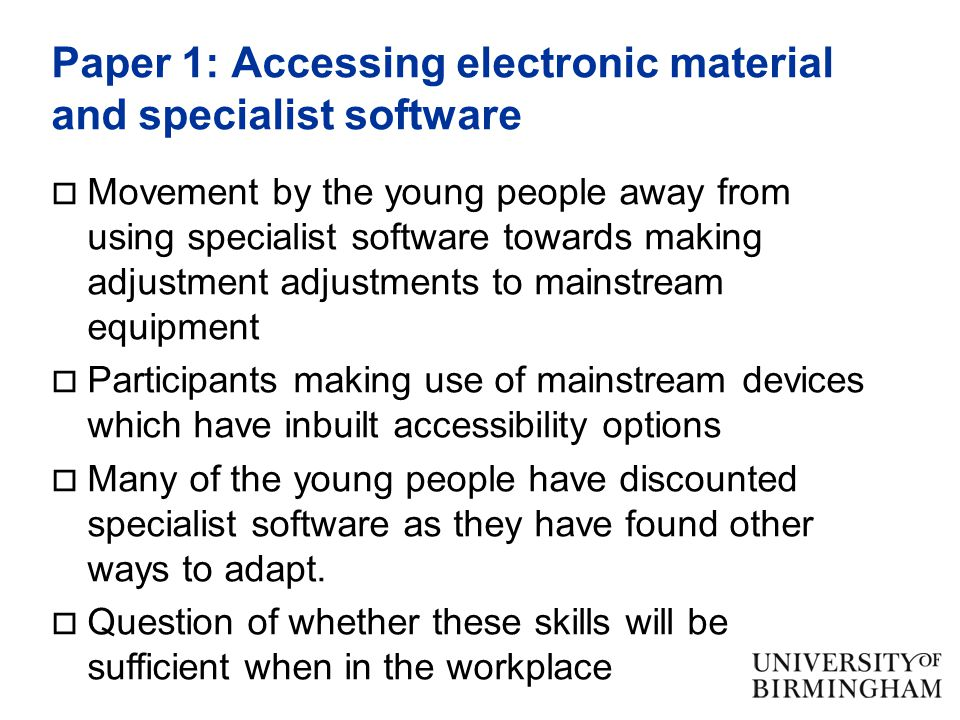 Paper 1: Accessing electronic material and specialist software  Movement by the young people away from using specialist software towards making adjustment adjustments to mainstream equipment  Participants making use of mainstream devices which have inbuilt accessibility options  Many of the young people have discounted specialist software as they have found other ways to adapt.
