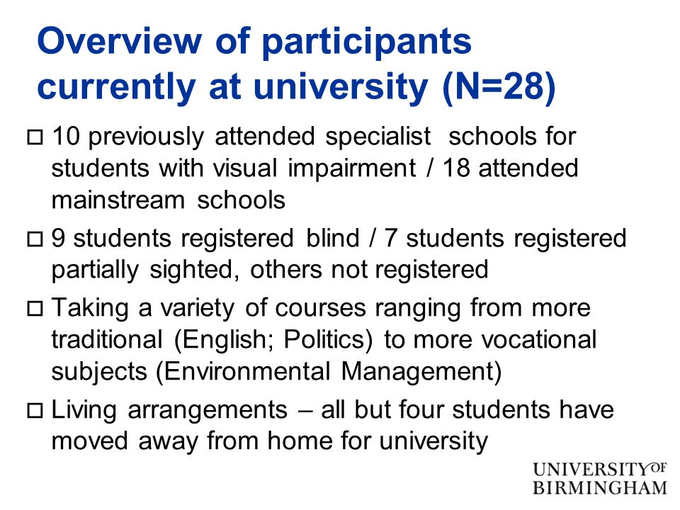 Overview of participants currently at university (N=28)  10 previously attended specialist schools for students with visual impairment / 18 attended mainstream schools  9 students registered blind / 7 students registered partially sighted, others not registered  Taking a variety of courses ranging from more traditional (English; Politics) to more vocational subjects (Environmental Management)  Living arrangements – all but four students have moved away from home for university