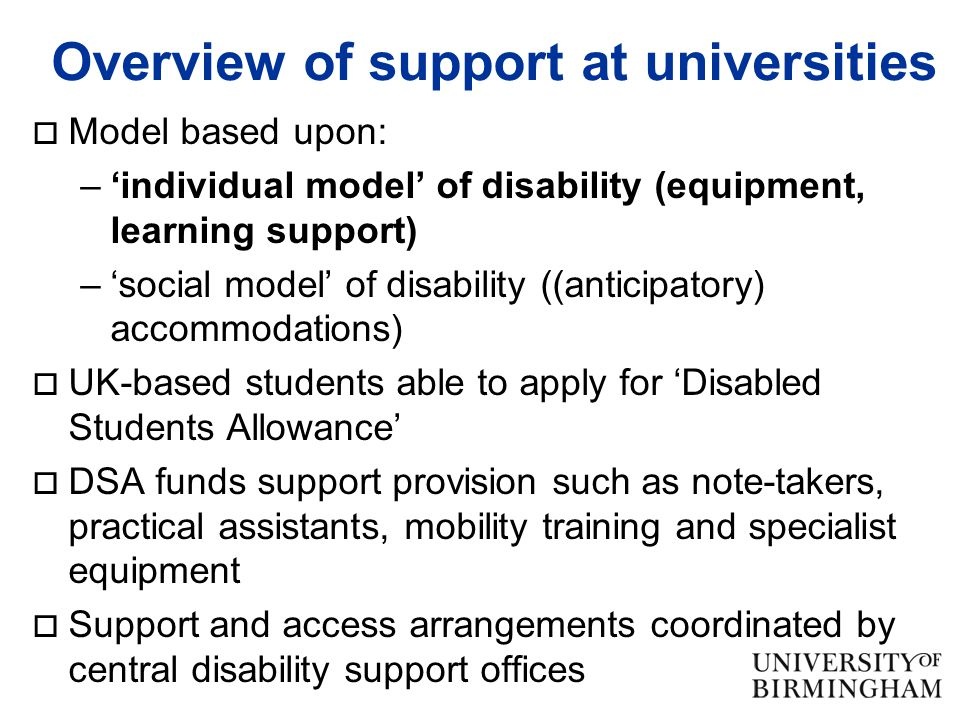 Overview of support at universities  Model based upon: –'individual model' of disability (equipment, learning support) –'social model' of disability ((anticipatory) accommodations)  UK-based students able to apply for 'Disabled Students Allowance'  DSA funds support provision such as note-takers, practical assistants, mobility training and specialist equipment  Support and access arrangements coordinated by central disability support offices