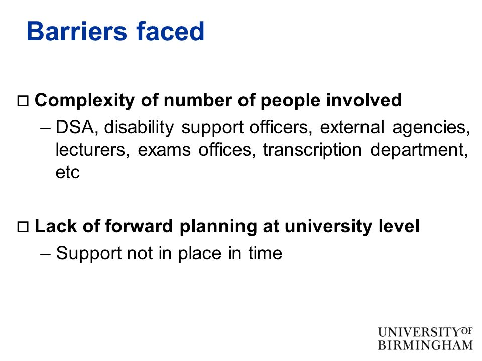 Barriers faced  Complexity of number of people involved –DSA, disability support officers, external agencies, lecturers, exams offices, transcription department, etc  Lack of forward planning at university level – Support not in place in time