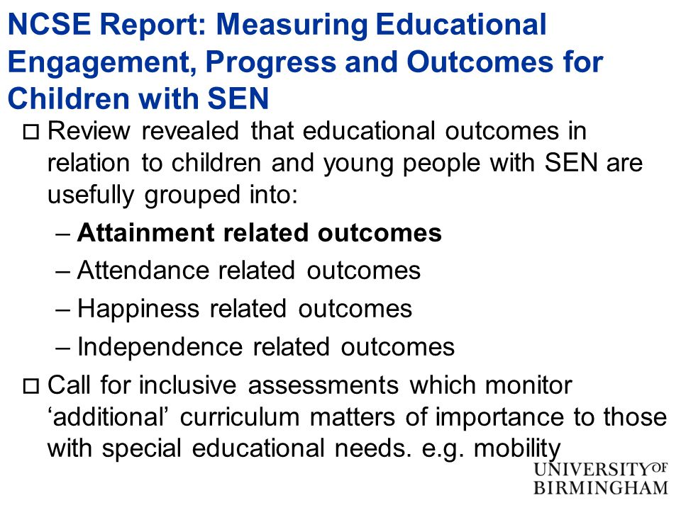 NCSE Report: Measuring Educational Engagement, Progress and Outcomes for Children with SEN  Review revealed that educational outcomes in relation to children and young people with SEN are usefully grouped into: –Attainment related outcomes –Attendance related outcomes –Happiness related outcomes –Independence related outcomes  Call for inclusive assessments which monitor 'additional' curriculum matters of importance to those with special educational needs.