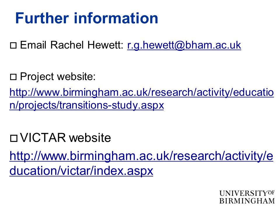 Further information  Email Rachel Hewett: r.g.hewett@bham.ac.ukr.g.hewett@bham.ac.uk  Project website: http://www.birmingham.ac.uk/research/activity/educatio n/projects/transitions-study.aspx  VICTAR website http://www.birmingham.ac.uk/research/activity/e ducation/victar/index.aspx