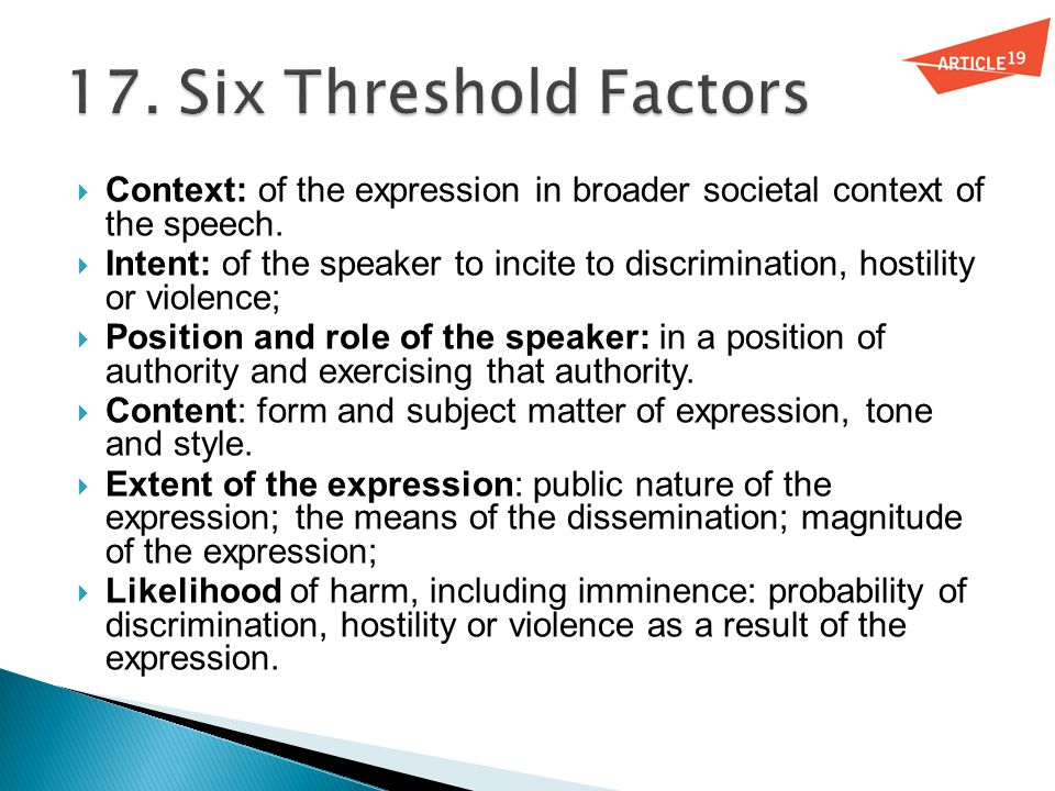  Context: of the expression in broader societal context of the speech.  Intent: of the speaker to incite to discrimination, hostility or violence; 