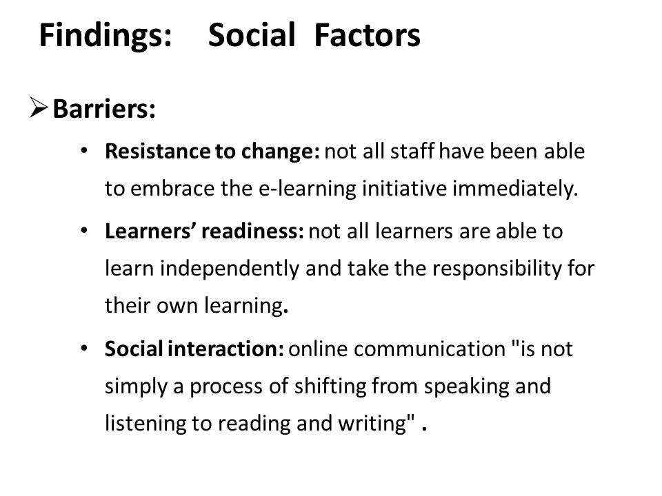 Findings: Social Factors  Barriers: Resistance to change: not all staff have been able to embrace the e-learning initiative immediately. Learners' re