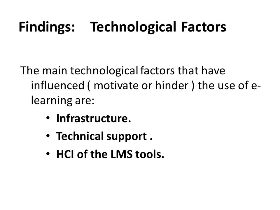 Findings: Technological Factors The main technological factors that have influenced ( motivate or hinder ) the use of e- learning are: Infrastructure.