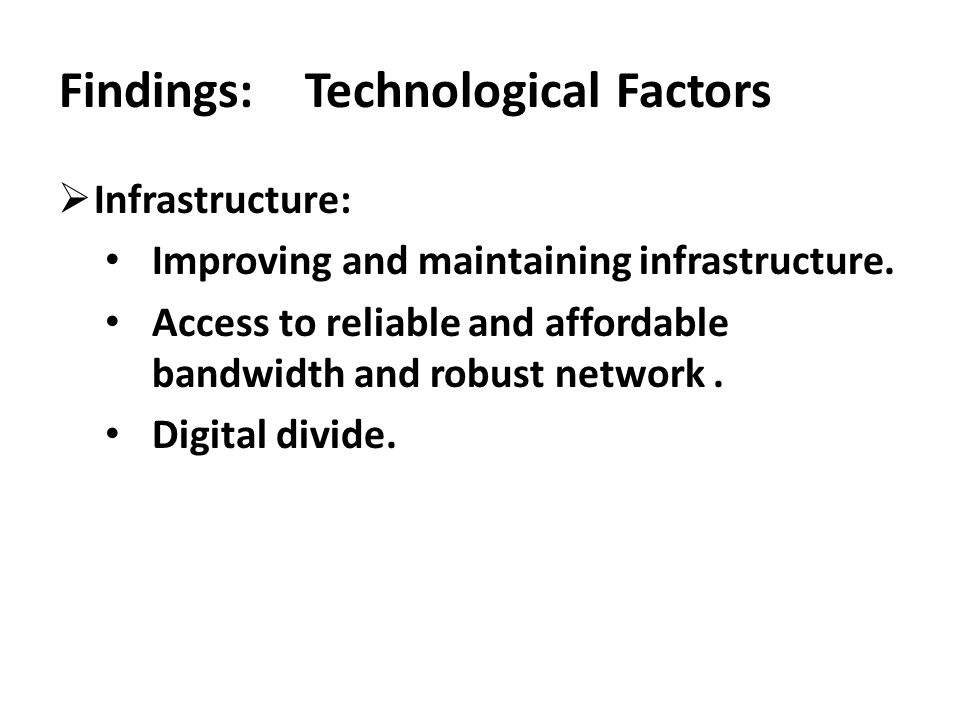  Infrastructure: Improving and maintaining infrastructure. Access to reliable and affordable bandwidth and robust network. Digital divide. Findings: