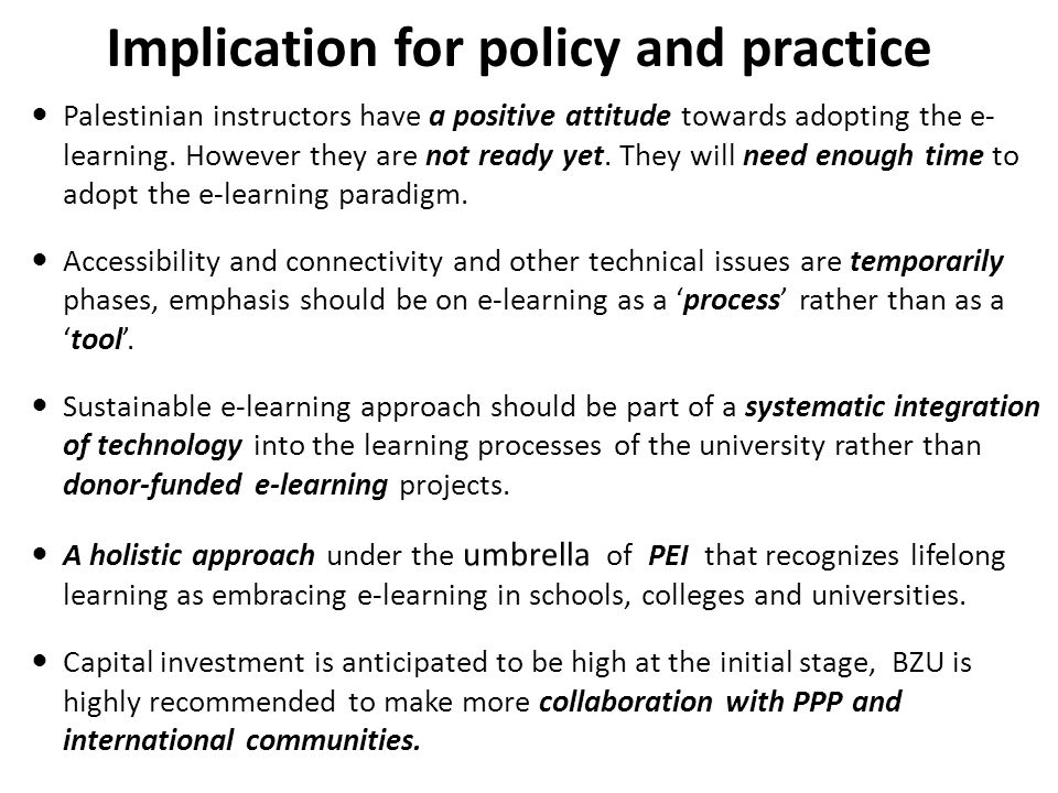 Implication for policy and practice Palestinian instructors have a positive attitude towards adopting the e- learning. However they are not ready yet.