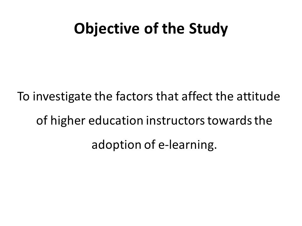 Objective of the Study To investigate the factors that affect the attitude of higher education instructors towards the adoption of e-learning.