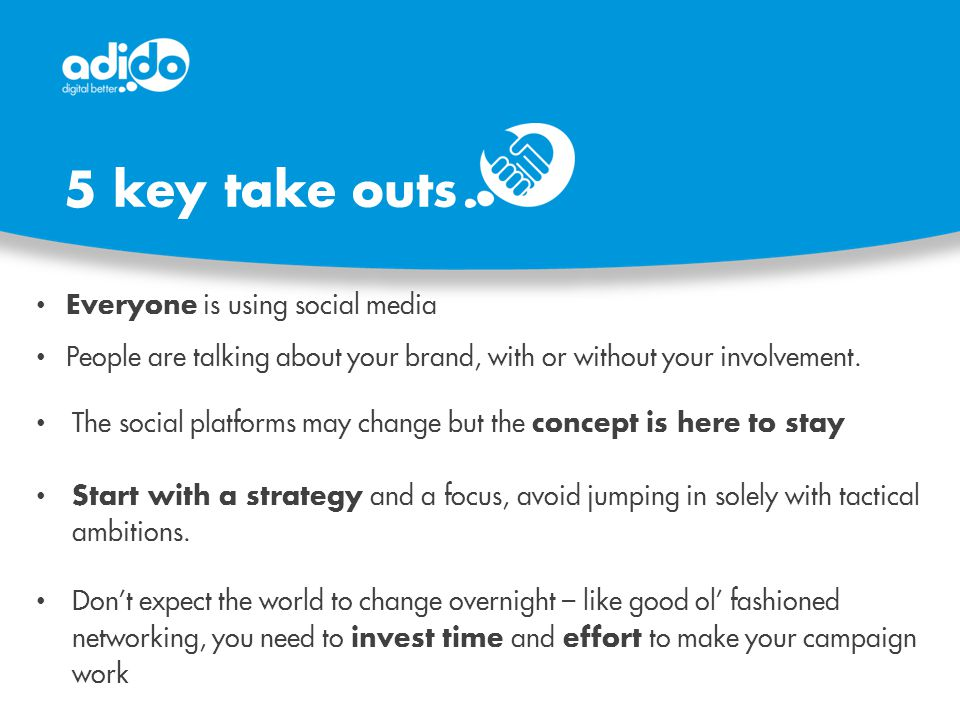 5 key take outs Everyone is using social media People are talking about your brand, with or without your involvement.