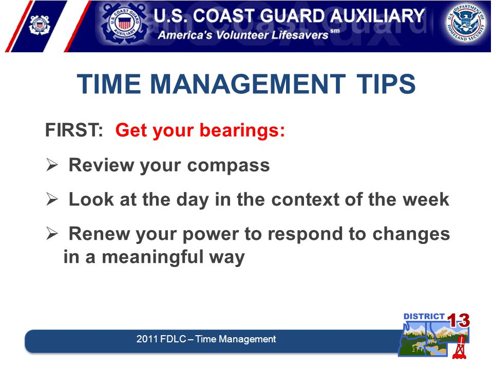TIME MANAGEMENT TIPS 2011 FDLC – Time Management FIRST: Get your bearings:  Review your compass  Look at the day in the context of the week  Renew your power to respond to changes in a meaningful way