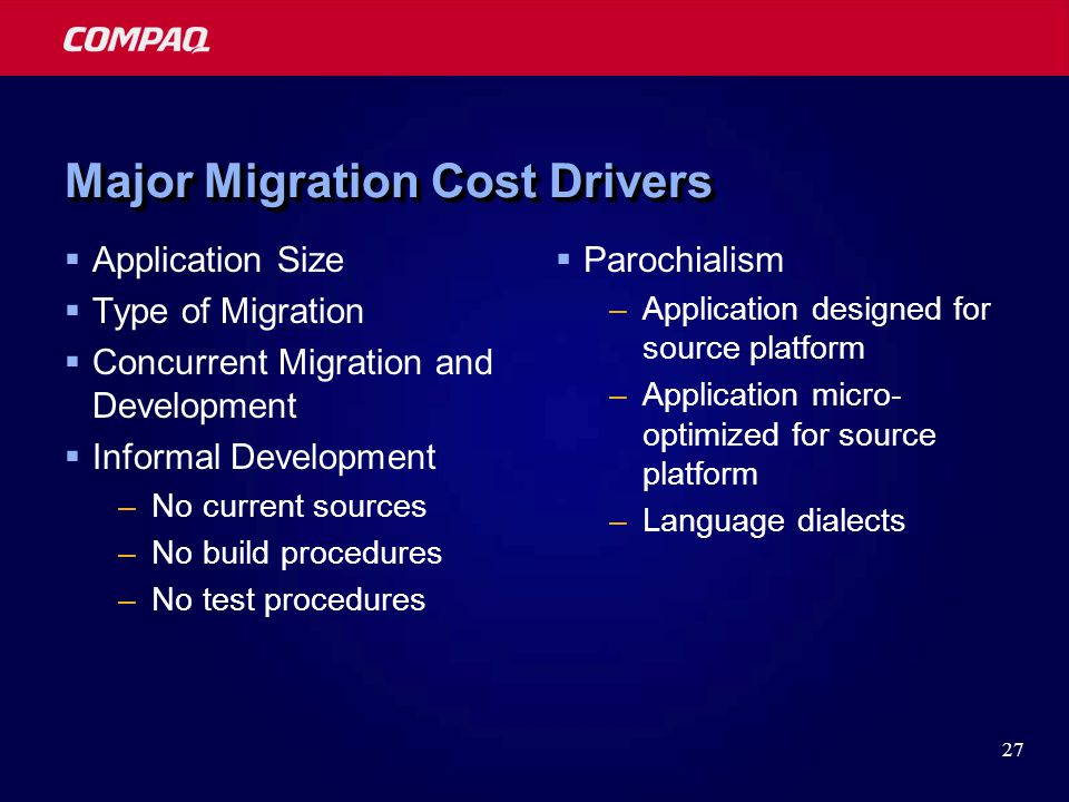 27 Major Migration Cost Drivers  Application Size  Type of Migration  Concurrent Migration and Development  Informal Development –No current sources –No build procedures –No test procedures  Parochialism –Application designed for source platform –Application micro- optimized for source platform –Language dialects