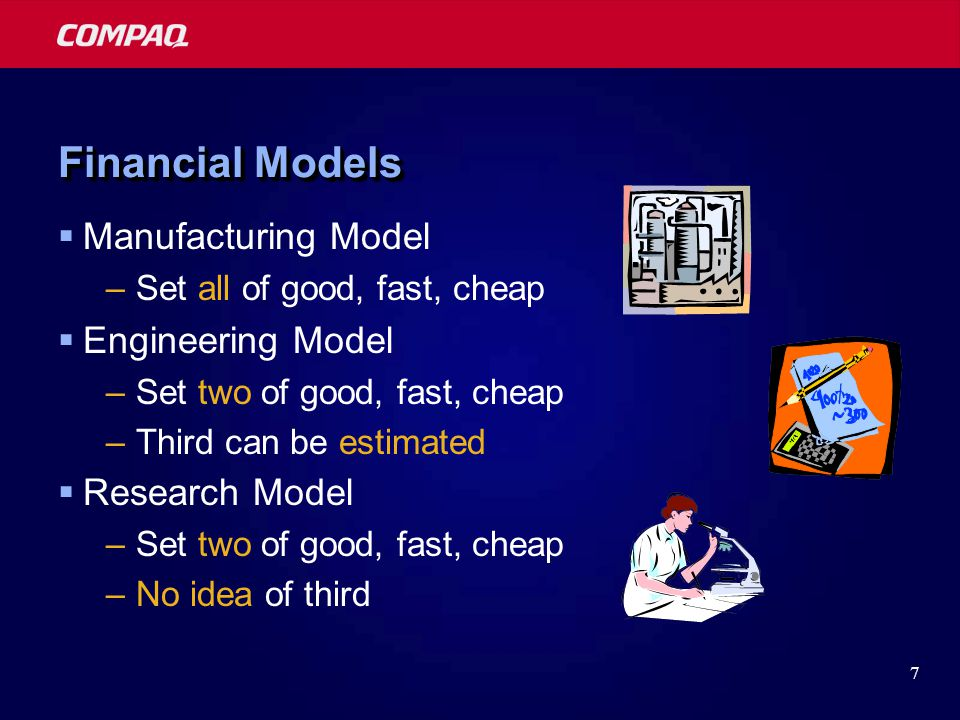 7 Financial Models  Manufacturing Model –Set all of good, fast, cheap  Engineering Model –Set two of good, fast, cheap –Third can be estimated  Research Model –Set two of good, fast, cheap –No idea of third