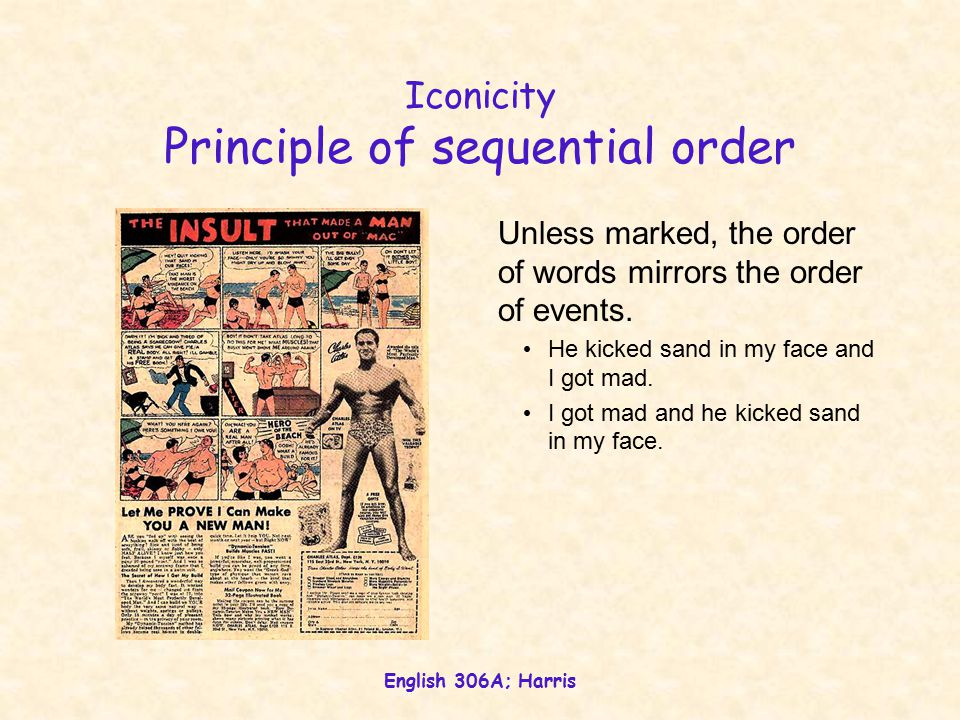English 306A; Harris Iconicity is metaphoric Defined by similarity (rather than association) Sequential order Don't drink and drive Distance Immediacy of action Quantity Reduplication