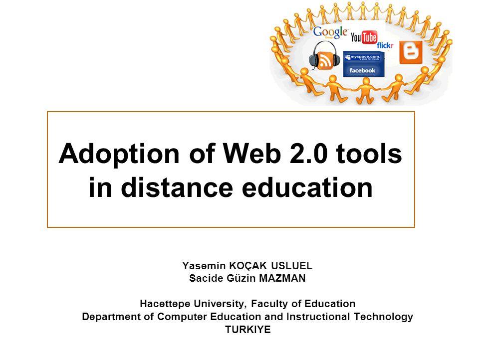 Adoption of Web 2.0 tools in distance education Yasemin KOÇAK USLUEL Sacide Güzin MAZMAN Hacettepe University, Faculty of Education Department of Comp