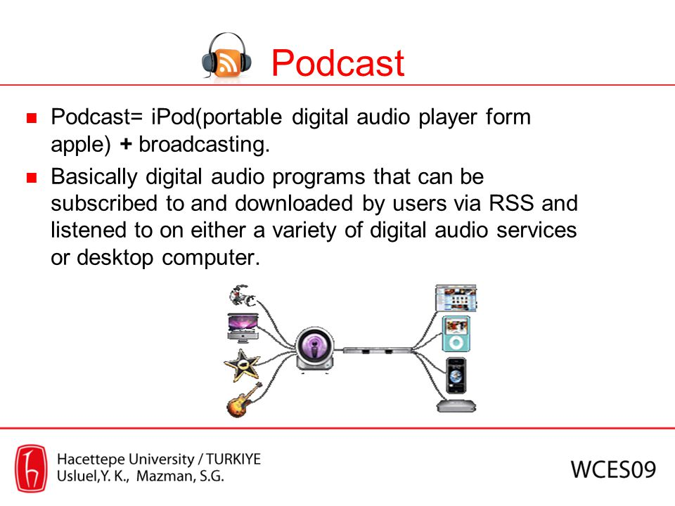 Podcast Podcast= iPod(portable digital audio player form apple) + broadcasting. Basically digital audio programs that can be subscribed to and downloa