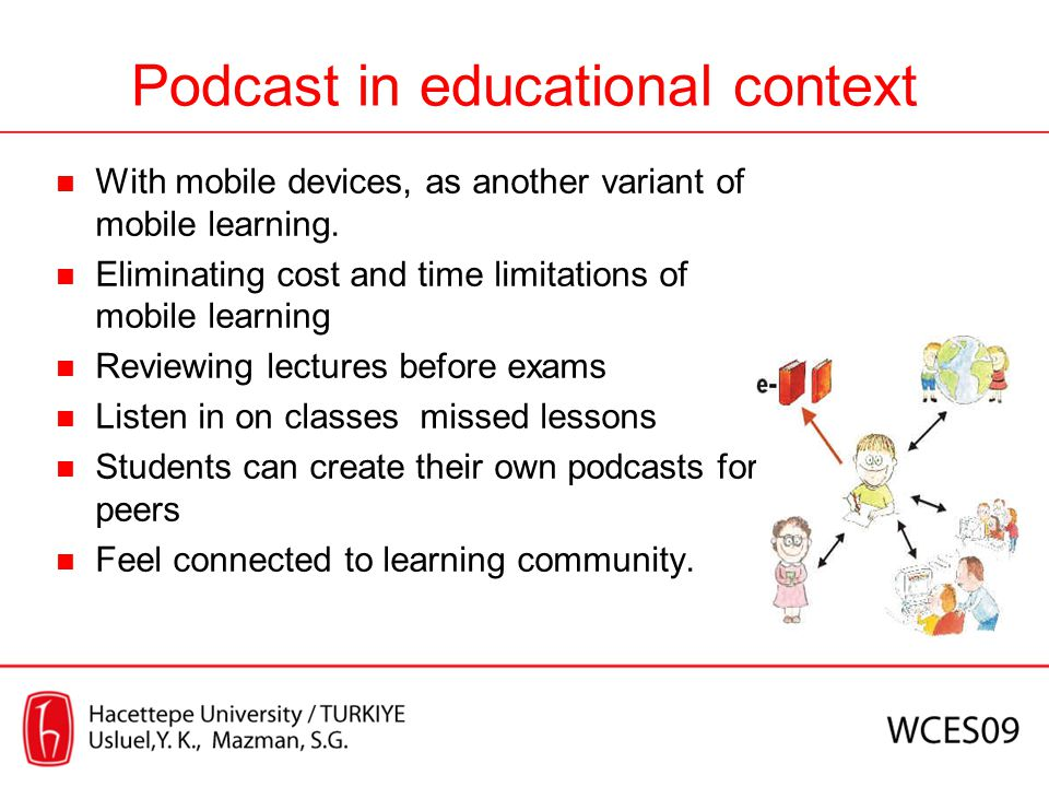 Podcast in educational context With mobile devices, as another variant of mobile learning. Eliminating cost and time limitations of mobile learning Re