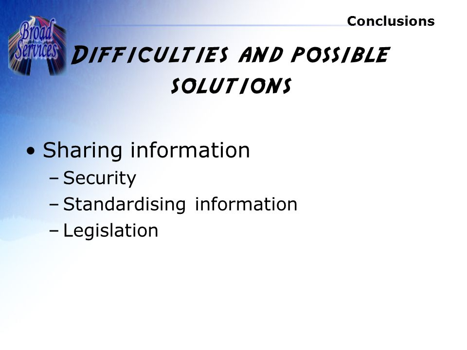 Conclusions Difficulties and possible solutions Sharing information –Security –Standardising information –Legislation