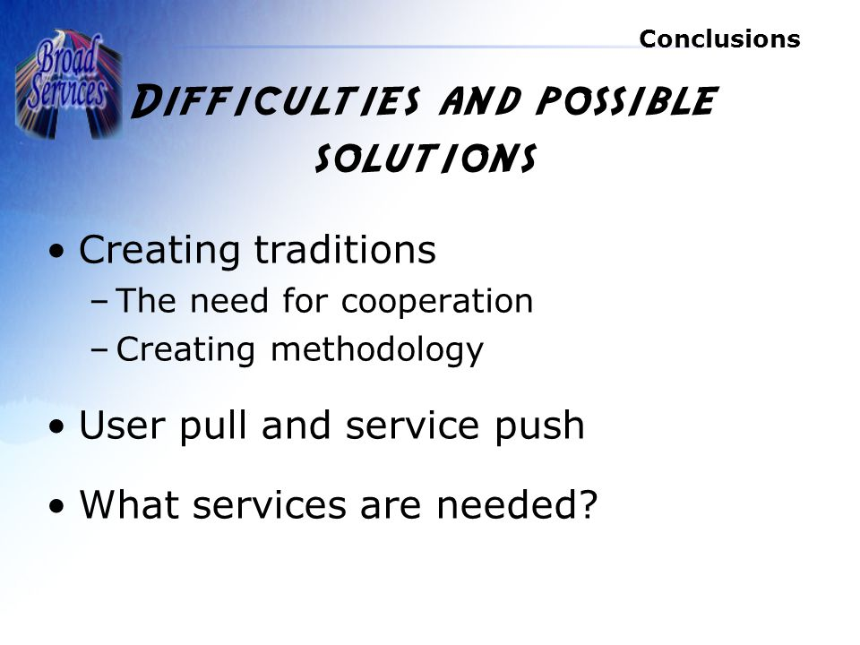 Conclusions Difficulties and possible solutions Creating traditions –The need for cooperation –Creating methodology User pull and service push What services are needed