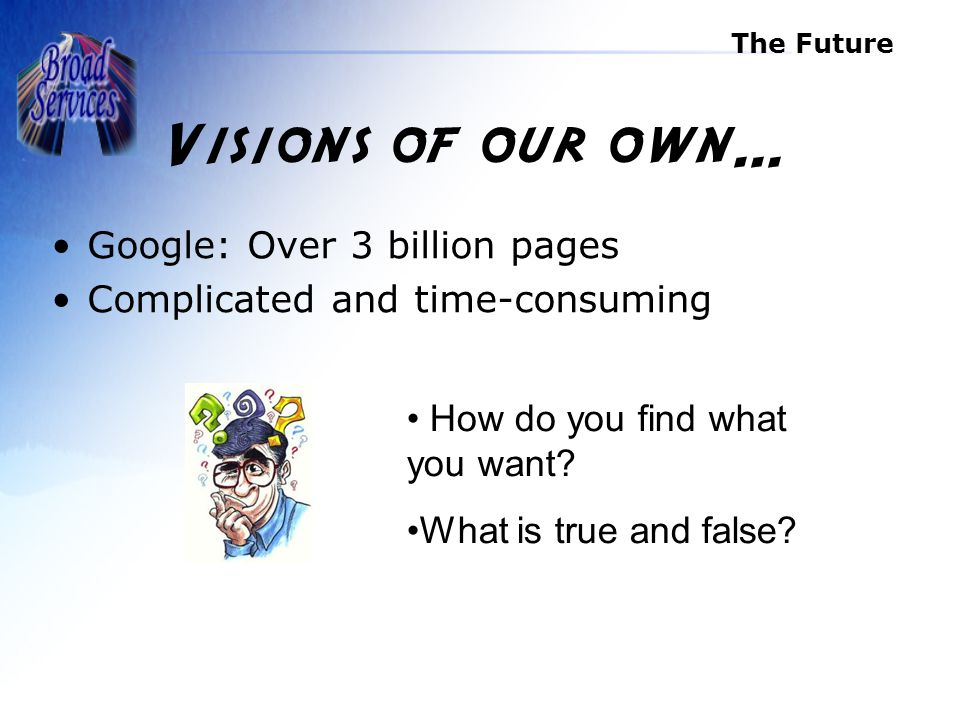The Future Google: Over 3 billion pages Complicated and time-consuming How do you find what you want.