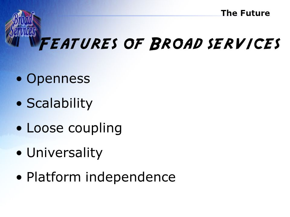 The Future Features of Broad services Openness Scalability Loose coupling Universality Platform independence