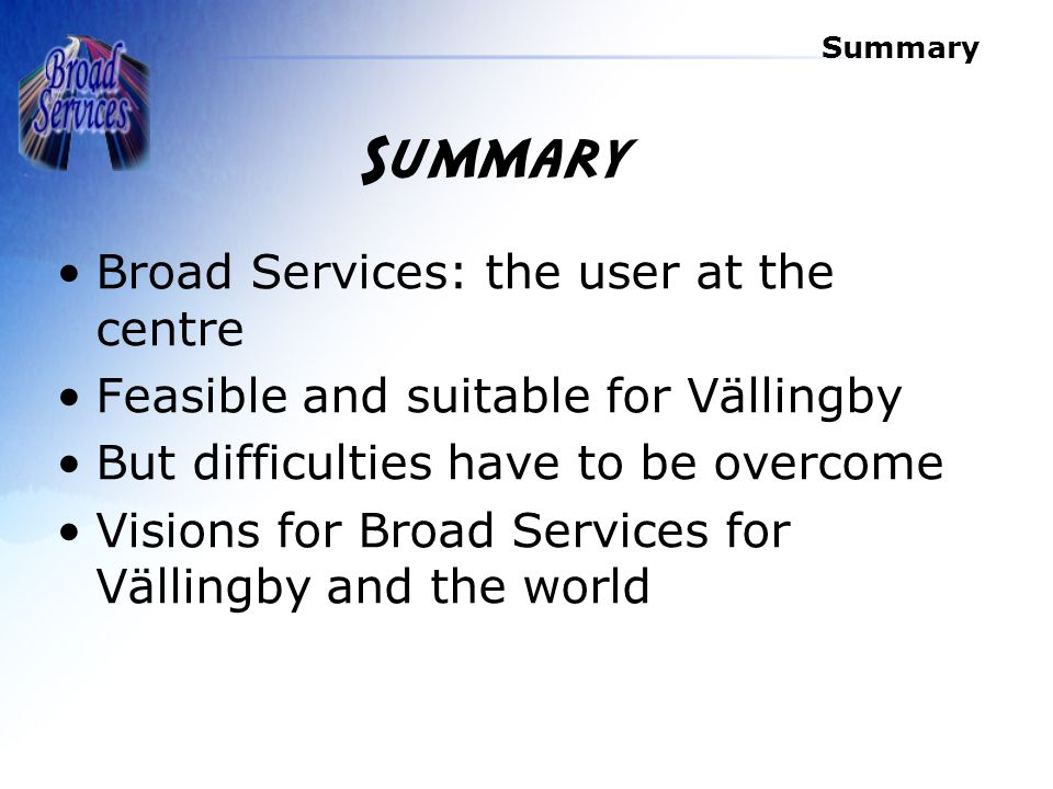 Summary Broad Services: the user at the centre Feasible and suitable for Vällingby But difficulties have to be overcome Visions for Broad Services for Vällingby and the world