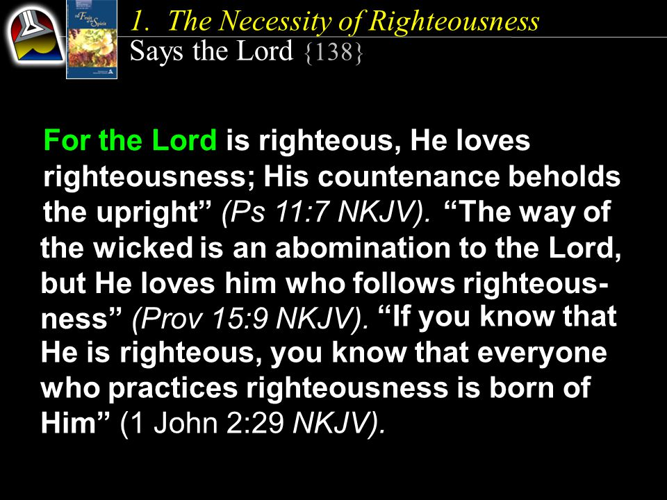 """1.The Necessity of Righteousness Says the Lord {138} For the Lord is righteous, He loves righteousness; His countenance beholds the upright"""" (Ps 11:7"""
