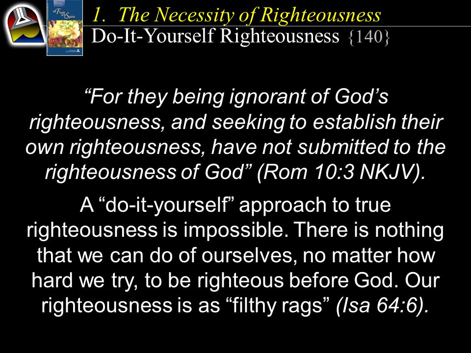 """""""For they being ignorant of God's righteousness, and seeking to establish their own righteousness, have not submitted to the righteousness of God"""" (Ro"""