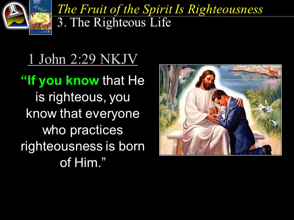 """1 John 2:29 NKJV """"If you know that He is righteous, you know that everyone who practices righteousness is born of Him."""" The Fruit of the Spirit Is Rig"""