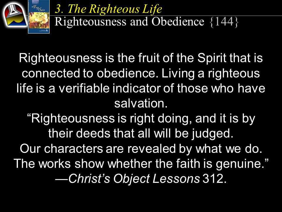 Righteousness and Obedience {144} Righteousness is the fruit of the Spirit that is connected to obedience. Living a righteous life is a verifiable ind
