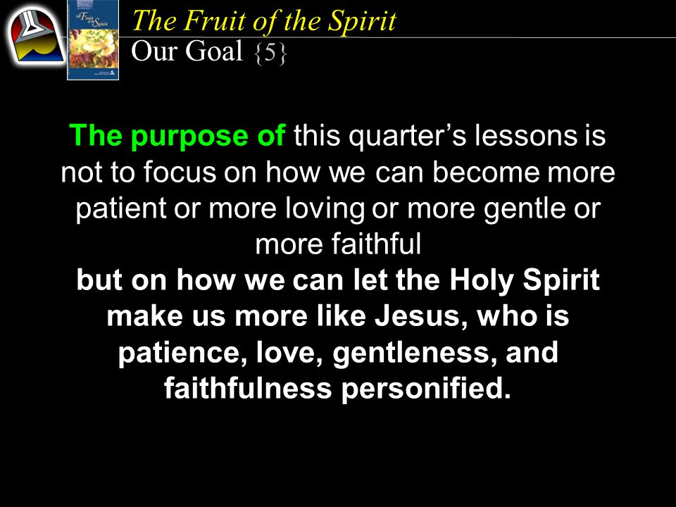 The Fruit of the Spirit Our Goal {5} The purpose of this quarter's lessons is not to focus on how we can become more patient or more loving or more ge