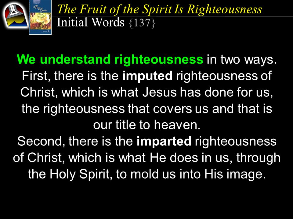 The Fruit of the Spirit Is Righteousness Initial Words {137} We understand righteousness in two ways. First, there is the imputed righteousness of Chr