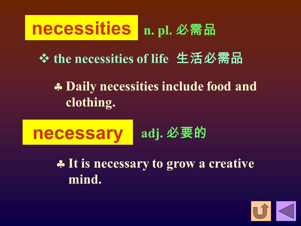  Necessity makes a coward valiant. 狗急跳牆。  Necessity has no holiday. 有急需, 就不休息。  Necessity knows no law. 鋌而走險。  Necessity sharpens industry. 需要使人勤奮