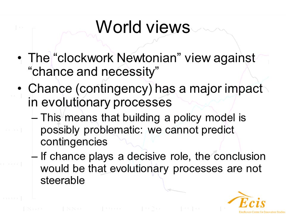 World views The clockwork Newtonian view against chance and necessity Chance (contingency) has a major impact in evolutionary processes –This means that building a policy model is possibly problematic: we cannot predict contingencies –If chance plays a decisive role, the conclusion would be that evolutionary processes are not steerable