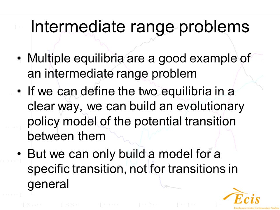Intermediate range problems Multiple equilibria are a good example of an intermediate range problem If we can define the two equilibria in a clear way, we can build an evolutionary policy model of the potential transition between them But we can only build a model for a specific transition, not for transitions in general