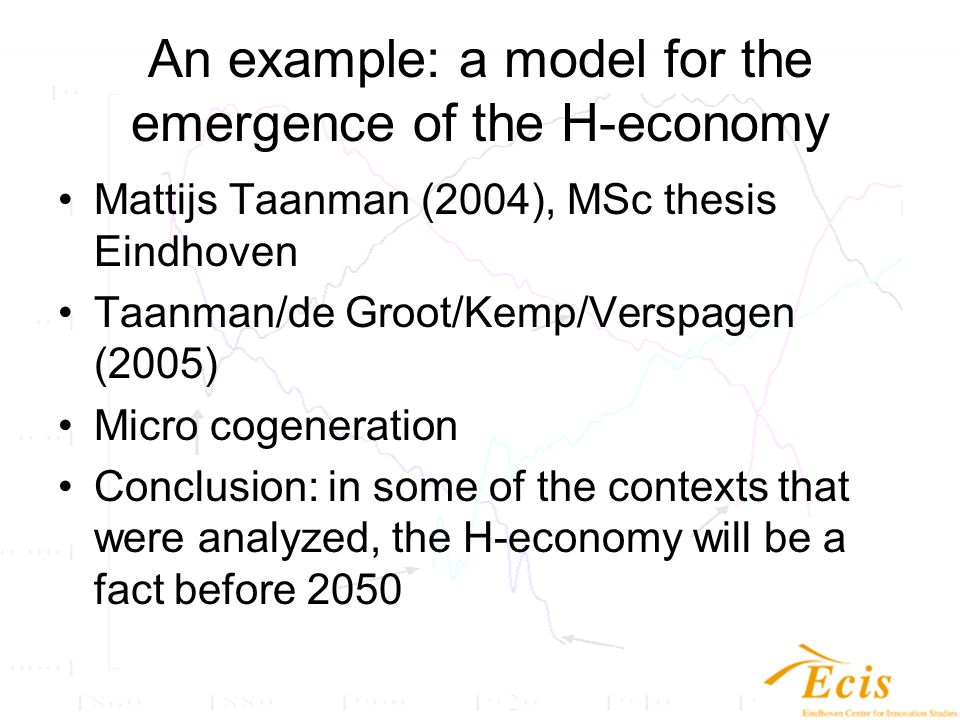 An example: a model for the emergence of the H-economy Mattijs Taanman (2004), MSc thesis Eindhoven Taanman/de Groot/Kemp/Verspagen (2005) Micro cogeneration Conclusion: in some of the contexts that were analyzed, the H-economy will be a fact before 2050