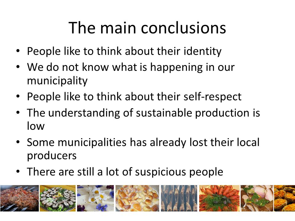 The main conclusions People like to think about their identity We do not know what is happening in our municipality People like to think about their self-respect The understanding of sustainable production is low Some municipalities has already lost their local producers There are still a lot of suspicious people