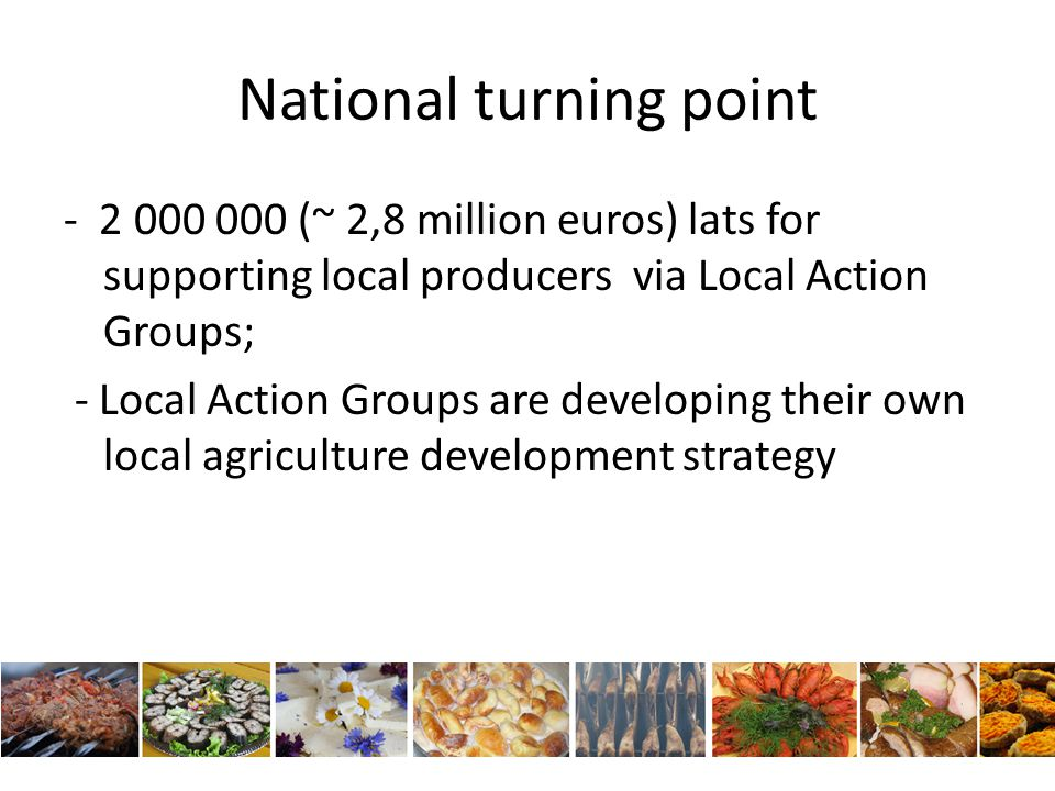 National turning point - 2 000 000 (~ 2,8 million euros) lats for supporting local producers via Local Action Groups; - Local Action Groups are developing their own local agriculture development strategy